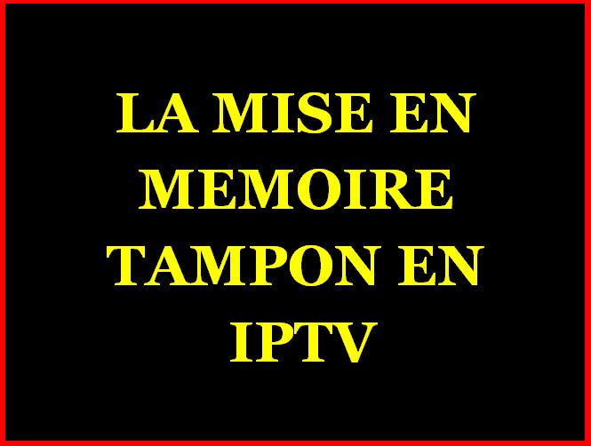 LA MISE EN MEMOIRE TAMPON OU BUFFERING EN IPTV